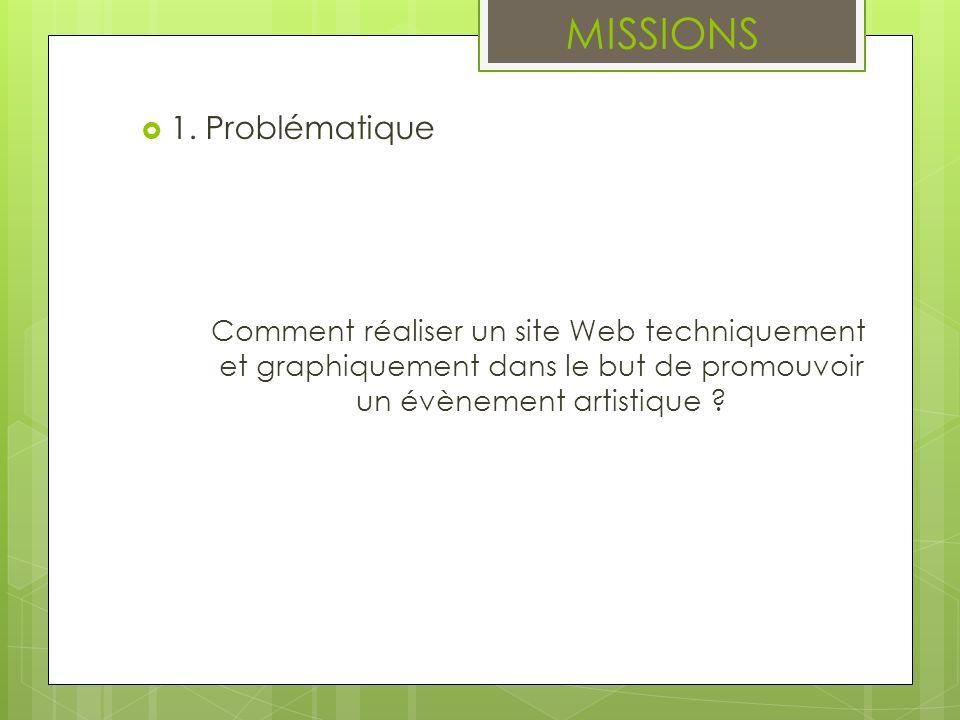 1. Problématique Comment réaliser un site Web techniquement et graphiquement dans le but de promouvoir un évènement artistique ? MISSIONS