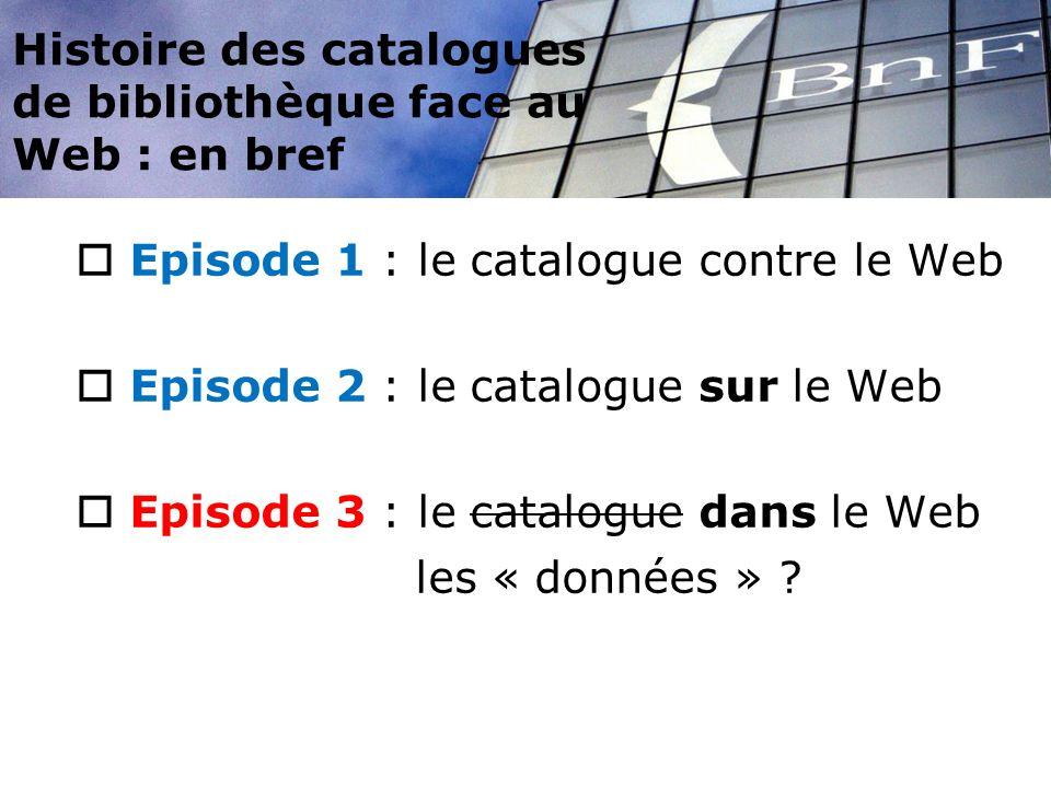 Histoire des catalogues de bibliothèque face au Web : en bref Episode 1 : le catalogue contre le Web Episode 2 : le catalogue sur le Web Episode 3 : l