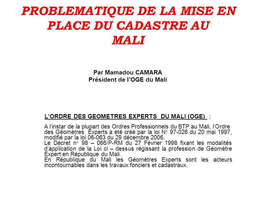 PROBLEMATIQUE DE LA MISE EN PLACE DU CADASTRE AU MALI Par Mamadou CAMARA Président de lOGE du Mali LORDRE DES GEOMETRES EXPERTS DU MALI (OGE) : A lins