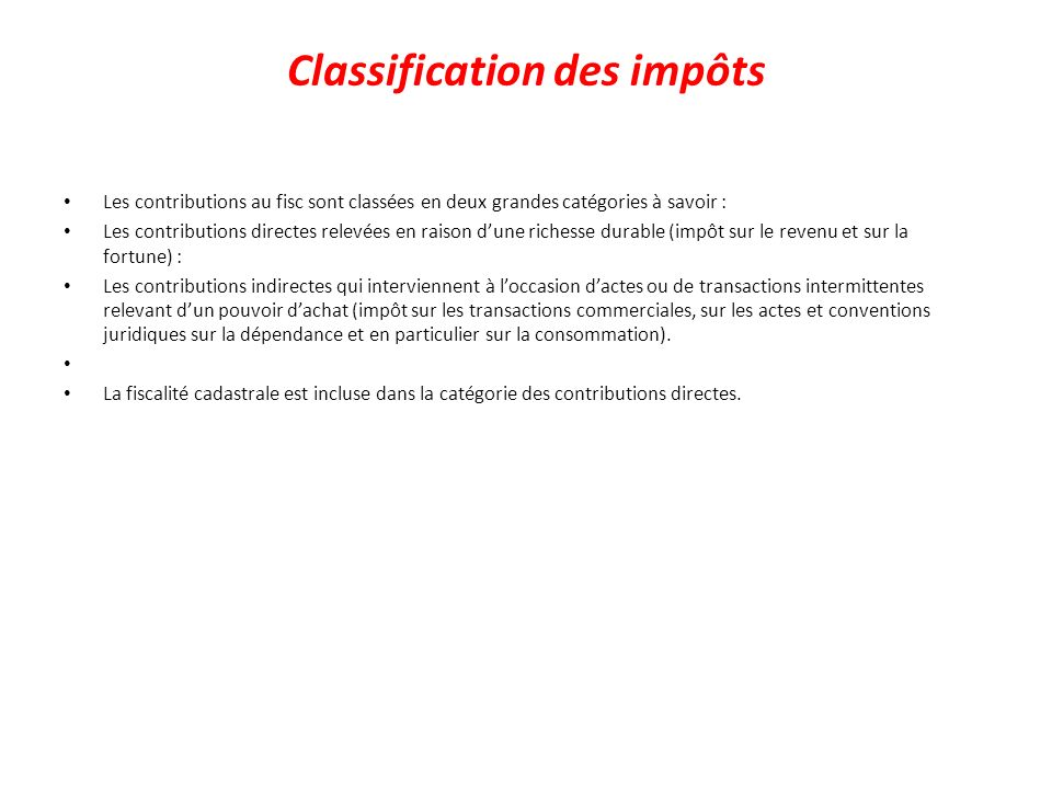 Classification des impôts Les contributions au fisc sont classées en deux grandes catégories à savoir : Les contributions directes relevées en raison