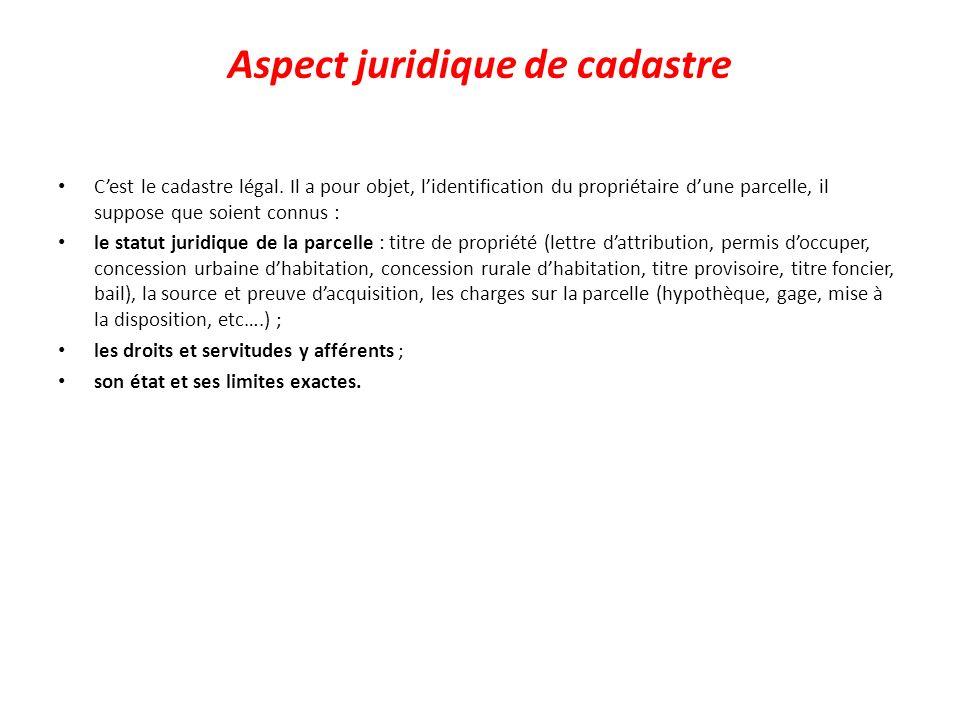 Aspect juridique de cadastre Cest le cadastre légal. Il a pour objet, lidentification du propriétaire dune parcelle, il suppose que soient connus : le