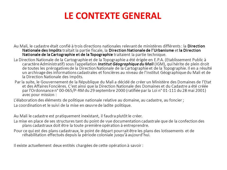 LE CONTEXTE GENERAL Au Mali, le cadastre était confié à trois directions nationales relevant de ministères différents : la Direction Nationale des Imp