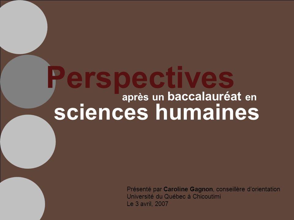 Perspectives après un baccalauréat en sciences humaines Présenté par Caroline Gagnon, conseillère dorientation Université du Québec à Chicoutimi Le 3 avril, 2007