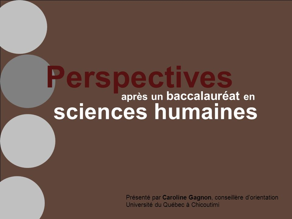 Perspectives après un baccalauréat en sciences humaines Présenté par Caroline Gagnon, conseillère dorientation Université du Québec à Chicoutimi