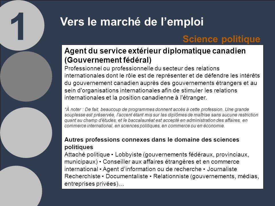 1 Vers le marché de lemploi Agent du service extérieur diplomatique canadien (Gouvernement fédéral) Professionnel ou professionnelle du secteur des relations internationales dont le rôle est de représenter et de défendre les intérêts du gouvernement canadien auprès des gouvernements étrangers et au sein d organisations internationales afin de stimuler les relations internationales et la position canadienne à l étranger.