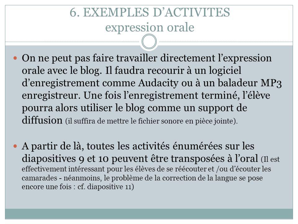 6. EXEMPLES DACTIVITES expression orale On ne peut pas faire travailler directement lexpression orale avec le blog. Il faudra recourir à un logiciel d