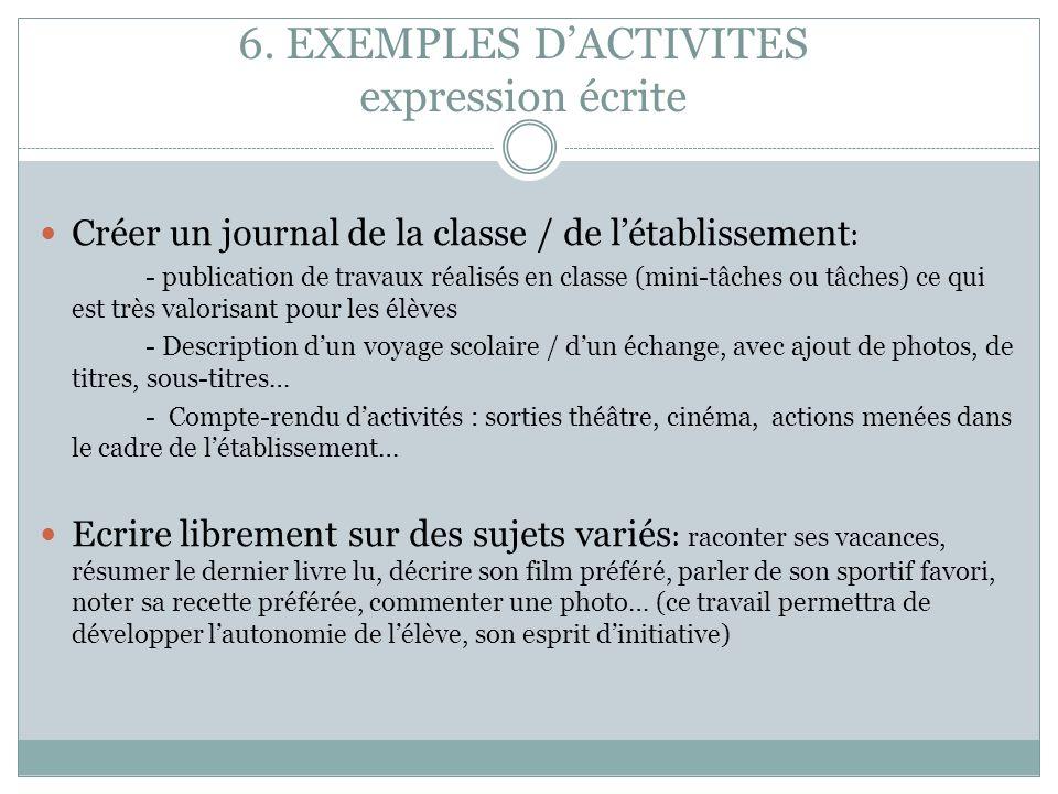 6. EXEMPLES DACTIVITES expression écrite Créer un journal de la classe / de létablissement : - publication de travaux réalisés en classe (mini-tâches