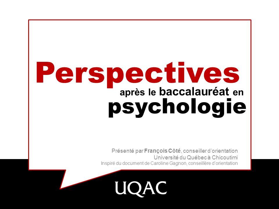Perspectives après le baccalauréat en psychologie Présenté par François Côté, conseiller dorientation Université du Québec à Chicoutimi Inspiré du doc