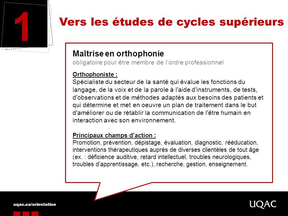 uqac.ca/orientation Vers les études de cycles supérieurs 1 Maîtrise en orthophonie obligatoire pour être membre de lordre professionnel Orthophoniste