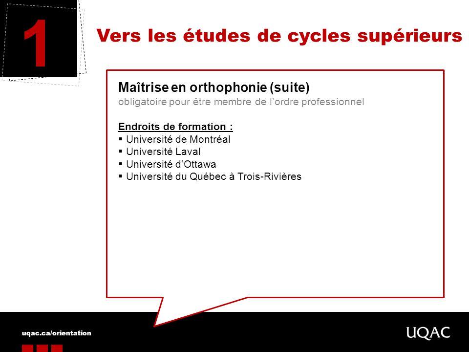 uqac.ca/orientation Vers les études de cycles supérieurs 1 Maîtrise en orthophonie (suite) obligatoire pour être membre de lordre professionnel Endroi
