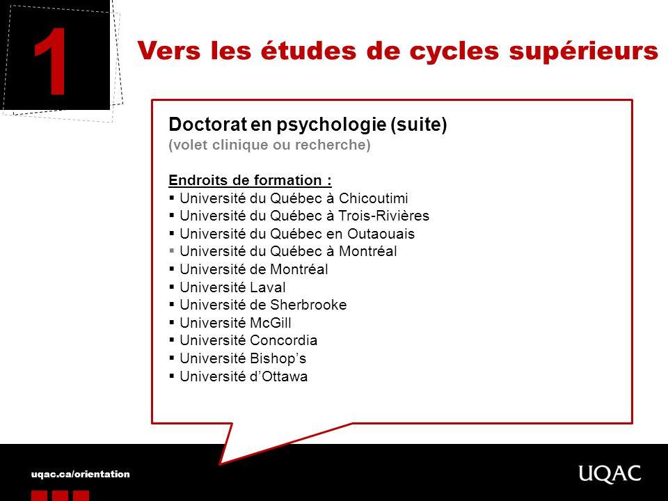 uqac.ca/orientation Vers les études de cycles supérieurs 1 Doctorat en psychologie (suite) (volet clinique ou recherche) Endroits de formation : Unive