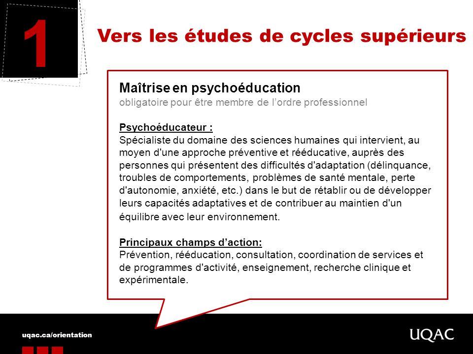 uqac.ca/orientation Vers les études de cycles supérieurs 1 Maîtrise en psychoéducation obligatoire pour être membre de lordre professionnel Psychoéduc