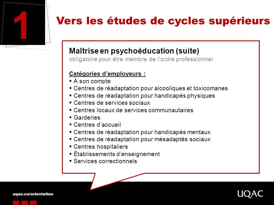 uqac.ca/orientation Vers les études de cycles supérieurs 1 Maîtrise en psychoéducation (suite) obligatoire pour être membre de lordre professionnel Ca