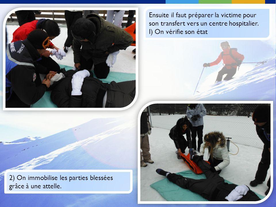 2) On immobilise les parties blessées grâce à une attelle. Ensuite il faut préparer la victime pour son transfert vers un centre hospitalier. I) On vé