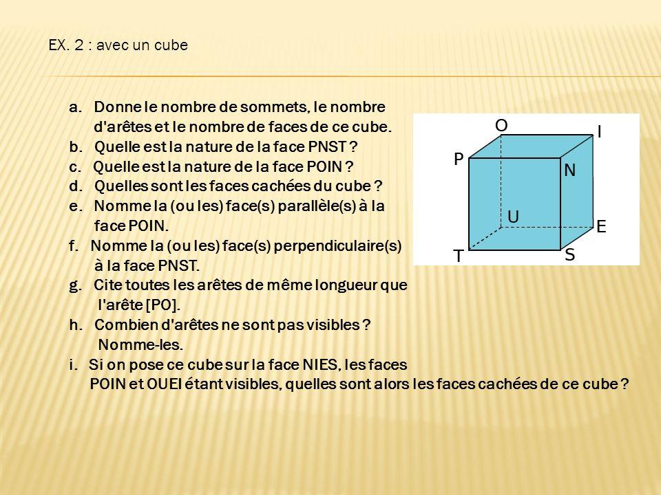 EX. 2 : avec un cube a.Donne le nombre de sommets, le nombre d'arêtes et le nombre de faces de ce cube. b. Quelle est la nature de la face PNST ? c. Q