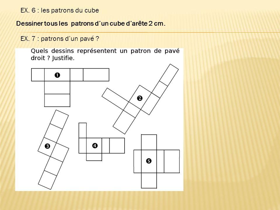 EX. 6 : les patrons du cube Dessiner tous les patrons dun cube darête 2 cm. EX. 7 : patrons dun pavé ?