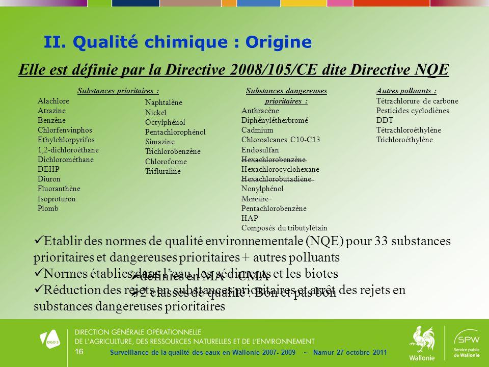 16 II. Qualité chimique : Origine Surveillance de la qualité des eaux en Wallonie 2007- 2009 ~ Namur 27 octobre 2011 Elle est définie par la Directive