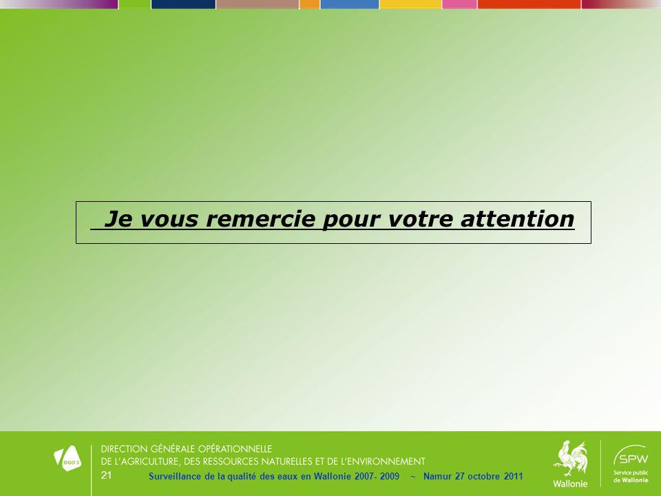 21 Surveillance de la qualité des eaux en Wallonie 2007- 2009 ~ Namur 27 octobre 2011 Je vous remercie pour votre attention