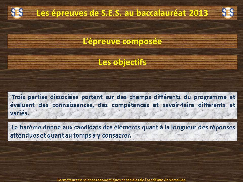 Les épreuves de S.E.S. au baccalauréat 2013 Lépreuve composée Les objectifs Trois parties dissociées portent sur des champs différents du programme et