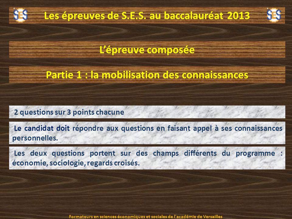 Les épreuves de S.E.S. au baccalauréat 2013 Lépreuve composée Partie 1 : la mobilisation des connaissances 2 questions sur 3 points chacune Le candida