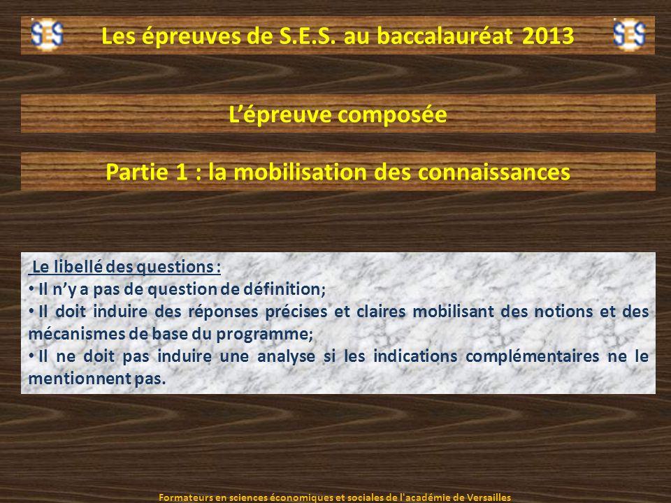 Les épreuves de S.E.S. au baccalauréat 2013 Lépreuve composée Partie 1 : la mobilisation des connaissances Le libellé des questions : Il ny a pas de q