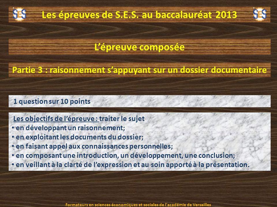 Les épreuves de S.E.S. au baccalauréat 2013 Lépreuve composée Partie 3 : raisonnement sappuyant sur un dossier documentaire Les objectifs de lépreuve