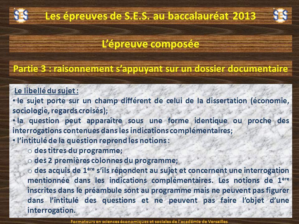 Les épreuves de S.E.S. au baccalauréat 2013 Lépreuve composée Partie 3 : raisonnement sappuyant sur un dossier documentaire Le libellé du sujet : le s