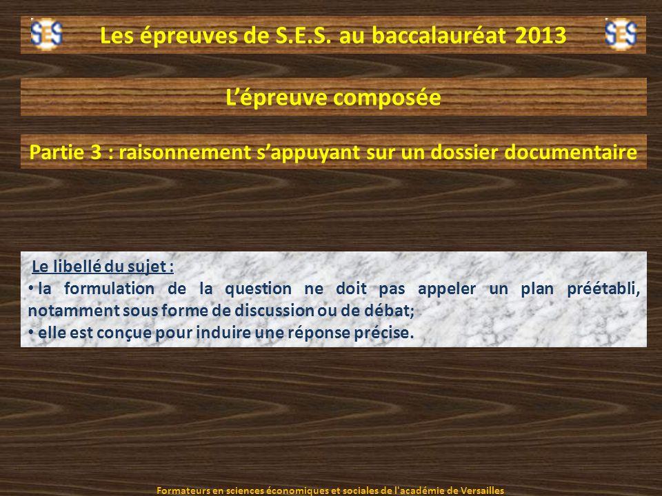 Les épreuves de S.E.S. au baccalauréat 2013 Lépreuve composée Partie 3 : raisonnement sappuyant sur un dossier documentaire Le libellé du sujet : la f