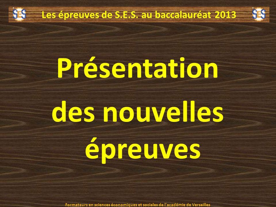 Les épreuves de S.E.S. au baccalauréat 2013 Présentation des nouvelles épreuves Formateurs en sciences économiques et sociales de l'académie de Versai