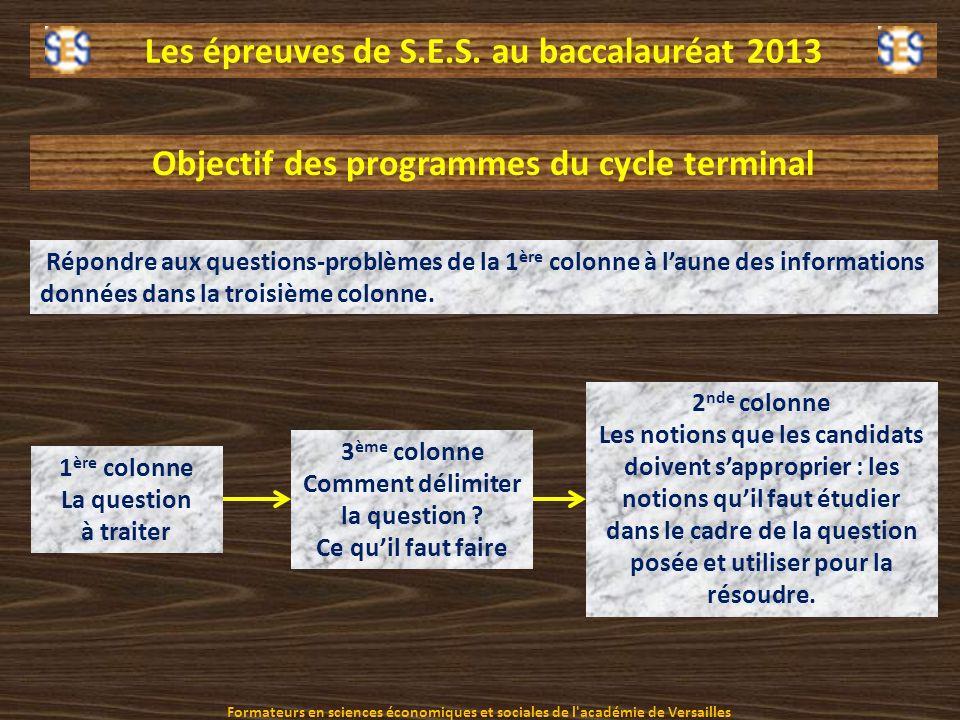 Les épreuves de S.E.S. au baccalauréat 2013 Objectif des programmes du cycle terminal Répondre aux questions-problèmes de la 1 ère colonne à laune des