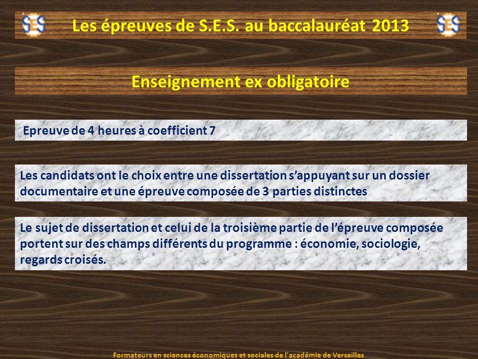 Les épreuves de S.E.S. au baccalauréat 2013 Enseignement ex obligatoire Epreuve de 4 heures à coefficient 7 Les candidats ont le choix entre une disse