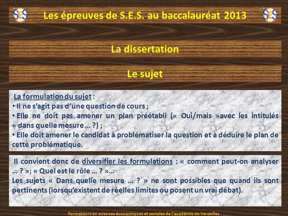 Les épreuves de S.E.S. au baccalauréat 2013 La dissertation Le sujet La formulation du sujet : Il ne sagit pas dune question de cours ; Elle ne doit p