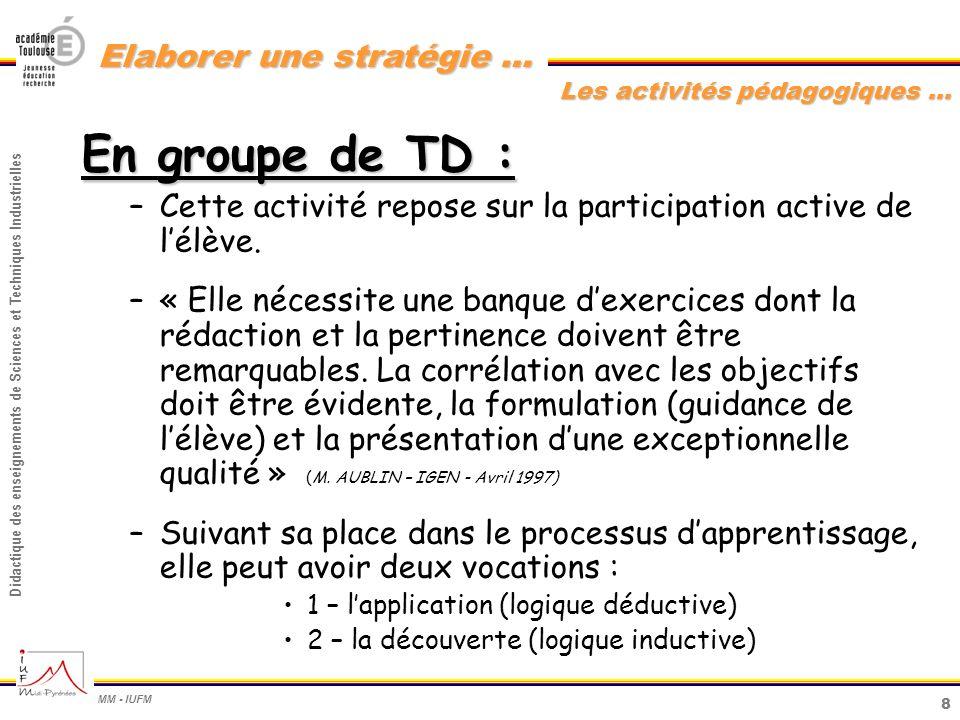 9 Didactique des enseignements de Sciences et Techniques Industrielles MM - IUFM Elaborer une stratégie … groupe de TP : En groupe de TP : –Cette activité mobilise complètement lélève (réflexion et action).