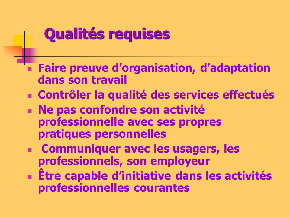 Qualités requises Faire preuve dorganisation, dadaptation dans son travail Contrôler la qualité des services effectués Ne pas confondre son activité p