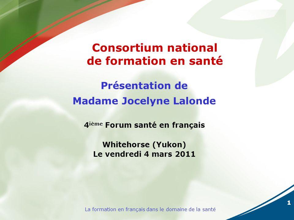 1 La formation en français dans le domaine de la santé Présentation de Madame Jocelyne Lalonde 4 ième Forum santé en français Whitehorse (Yukon) Le vendredi 4 mars 2011 Consortium national de formation en santé