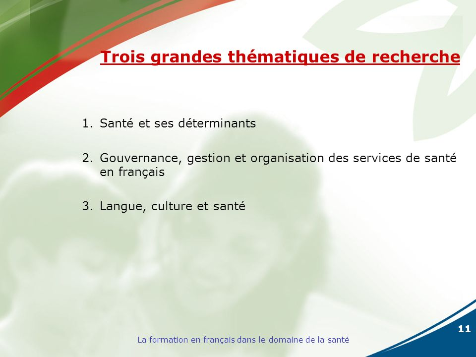 11 La formation en français dans le domaine de la santé Trois grandes thématiques de recherche 1.Santé et ses déterminants 2.Gouvernance, gestion et organisation des services de santé en français 3.Langue, culture et santé