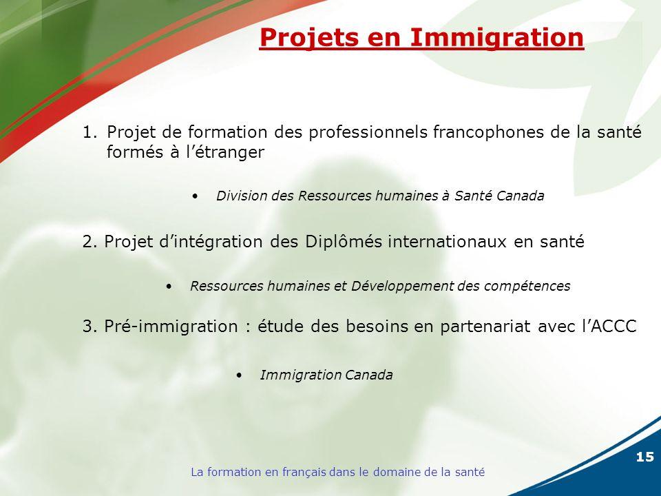 15 La formation en français dans le domaine de la santé Projets en Immigration 1.Projet de formation des professionnels francophones de la santé formés à létranger Division des Ressources humaines à Santé Canada 2.