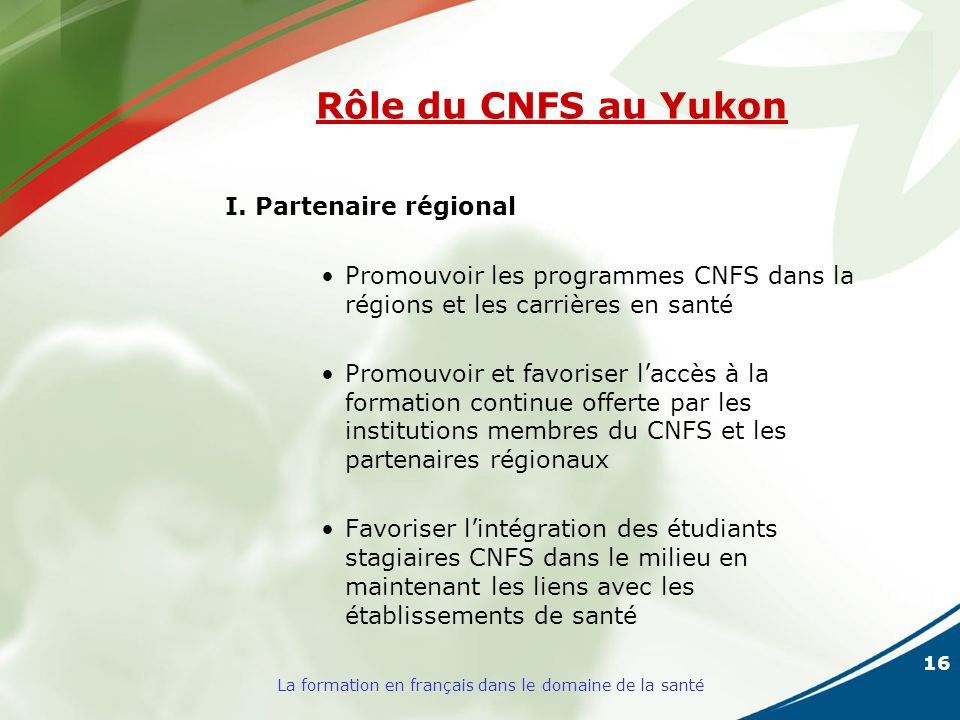 16 La formation en français dans le domaine de la santé Rôle du CNFS au Yukon I. Partenaire régional Promouvoir les programmes CNFS dans la régions et