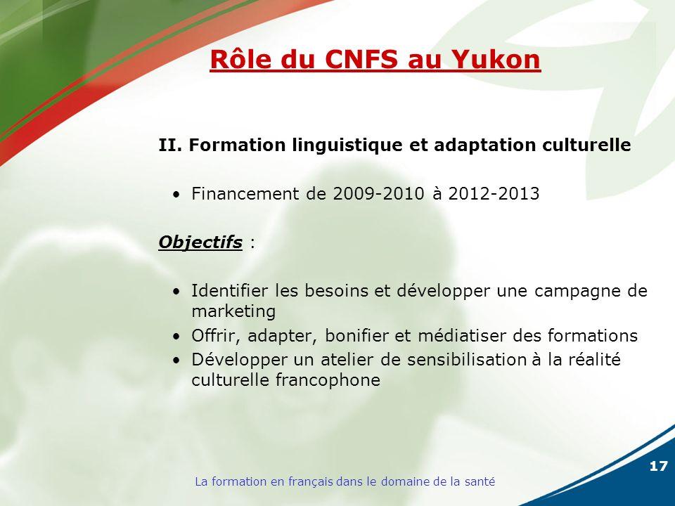 17 La formation en français dans le domaine de la santé Rôle du CNFS au Yukon II. Formation linguistique et adaptation culturelle Financement de 2009-