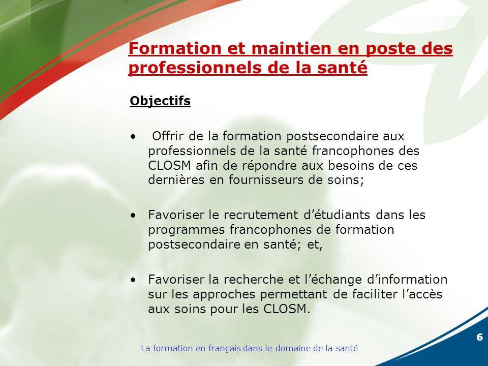 6 La formation en français dans le domaine de la santé Formation et maintien en poste des professionnels de la santé Objectifs Offrir de la formation