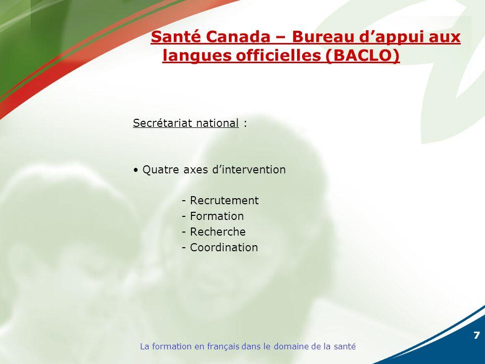 7 La formation en français dans le domaine de la santé Santé Canada – Bureau dappui aux langues officielles (BACLO) Secrétariat national : Quatre axes dintervention - Recrutement - Formation - Recherche - Coordination