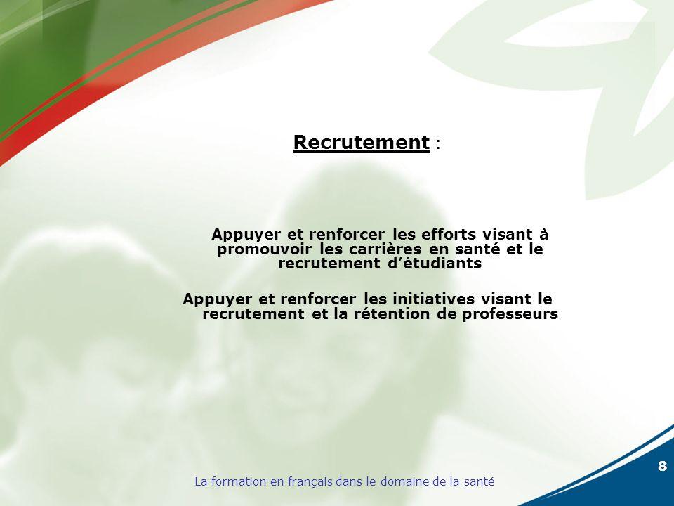 8 La formation en français dans le domaine de la santé Recrutement : Appuyer et renforcer les efforts visant à promouvoir les carrières en santé et le recrutement détudiants Appuyer et renforcer les initiatives visant le recrutement et la rétention de professeurs