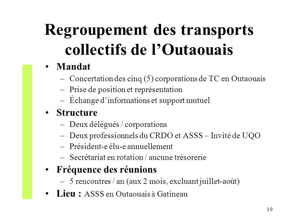19 Regroupement des transports collectifs de lOutaouais Mandat –Concertation des cinq (5) corporations de TC en Outaouais –Prise de position et représ