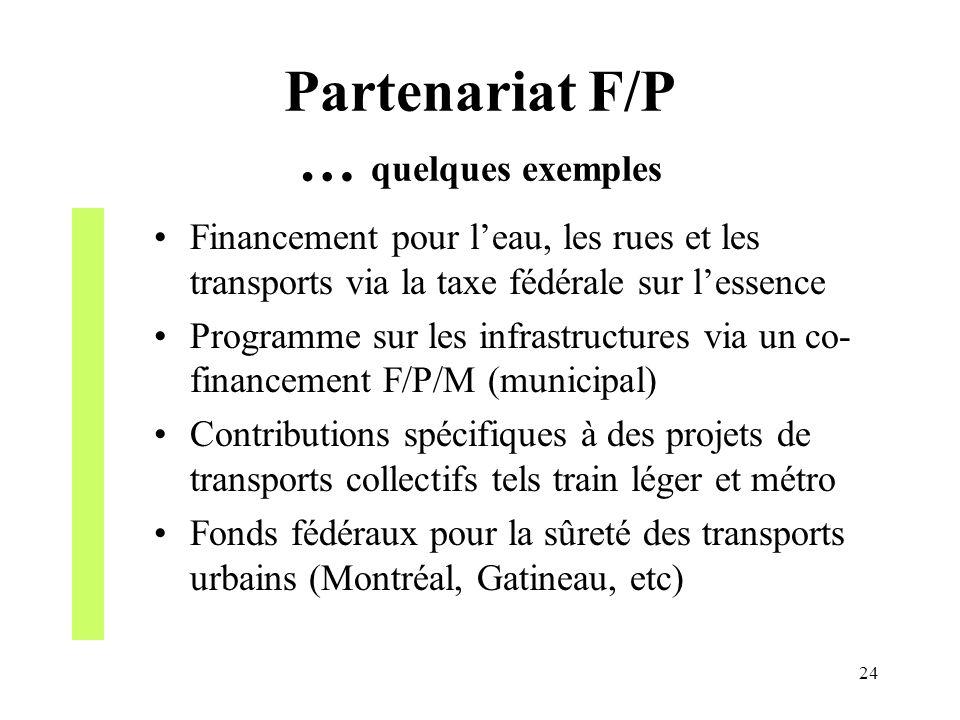 24 Partenariat F/P … quelques exemples Financement pour leau, les rues et les transports via la taxe fédérale sur lessence Programme sur les infrastru