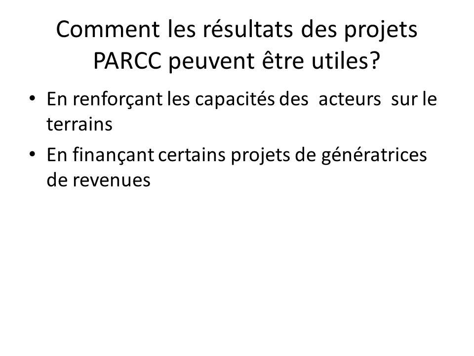 Comment les résultats des projets PARCC peuvent être utiles? En renforçant les capacités des acteurs sur le terrains En finançant certains projets de