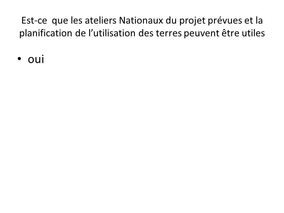 Est-ce que les ateliers Nationaux du projet prévues et la planification de lutilisation des terres peuvent être utiles oui