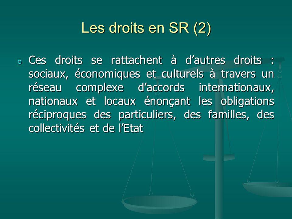 Les droits en SR (2) o Ces droits se rattachent à dautres droits : sociaux, économiques et culturels à travers un réseau complexe daccords internationaux, nationaux et locaux énonçant les obligations réciproques des particuliers, des familles, des collectivités et de lEtat