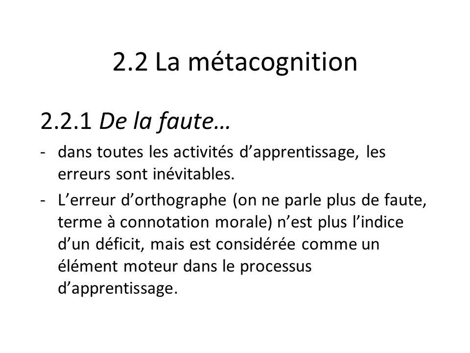 2.2 La métacognition 2.2.1 De la faute… -dans toutes les activités dapprentissage, les erreurs sont inévitables. -Lerreur dorthographe (on ne parle pl