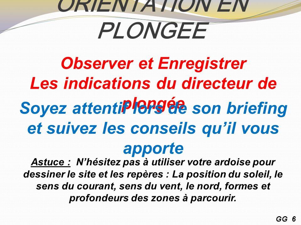 ORIENTATION EN PLONGEE Observer et Enregistrer Les indications du directeur de plongée Soyez attentif lors de son briefing et suivez les conseils quil