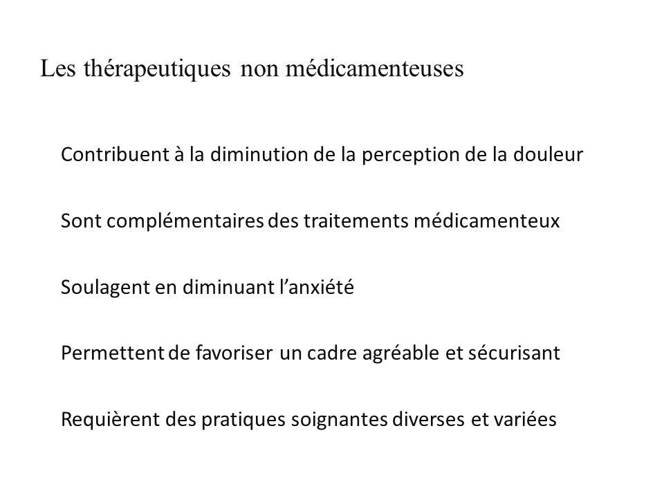 Les thérapeutiques non médicamenteuses Contribuent à la diminution de la perception de la douleur Sont complémentaires des traitements médicamenteux Soulagent en diminuant lanxiété Permettent de favoriser un cadre agréable et sécurisant Requièrent des pratiques soignantes diverses et variées